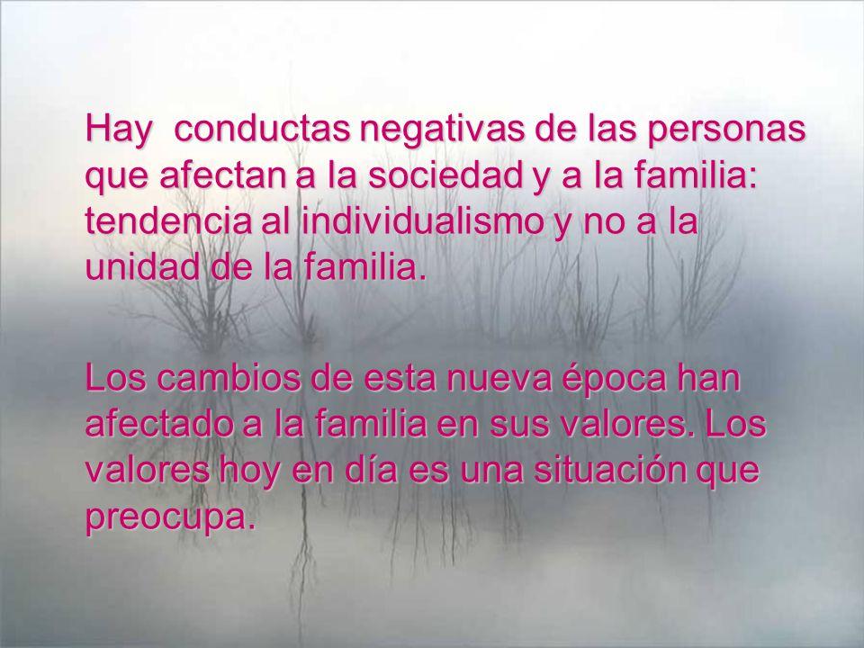 Hay conductas negativas de las personas que afectan a la sociedad y a la familia: tendencia al individualismo y no a la unidad de la familia.