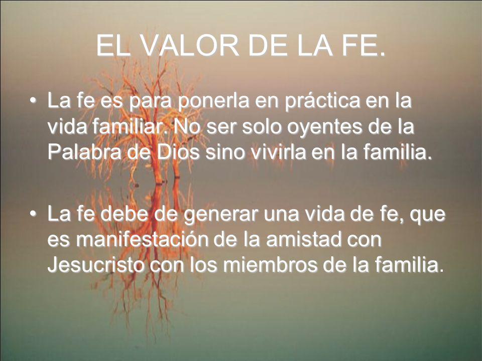 EL VALOR DE LA FE. La fe es para ponerla en práctica en la vida familiar. No ser solo oyentes de la Palabra de Dios sino vivirla en la familia.
