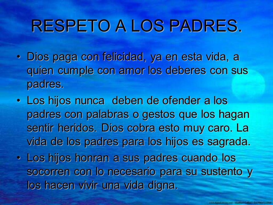 RESPETO A LOS PADRES. Dios paga con felicidad, ya en esta vida, a quien cumple con amor los deberes con sus padres.