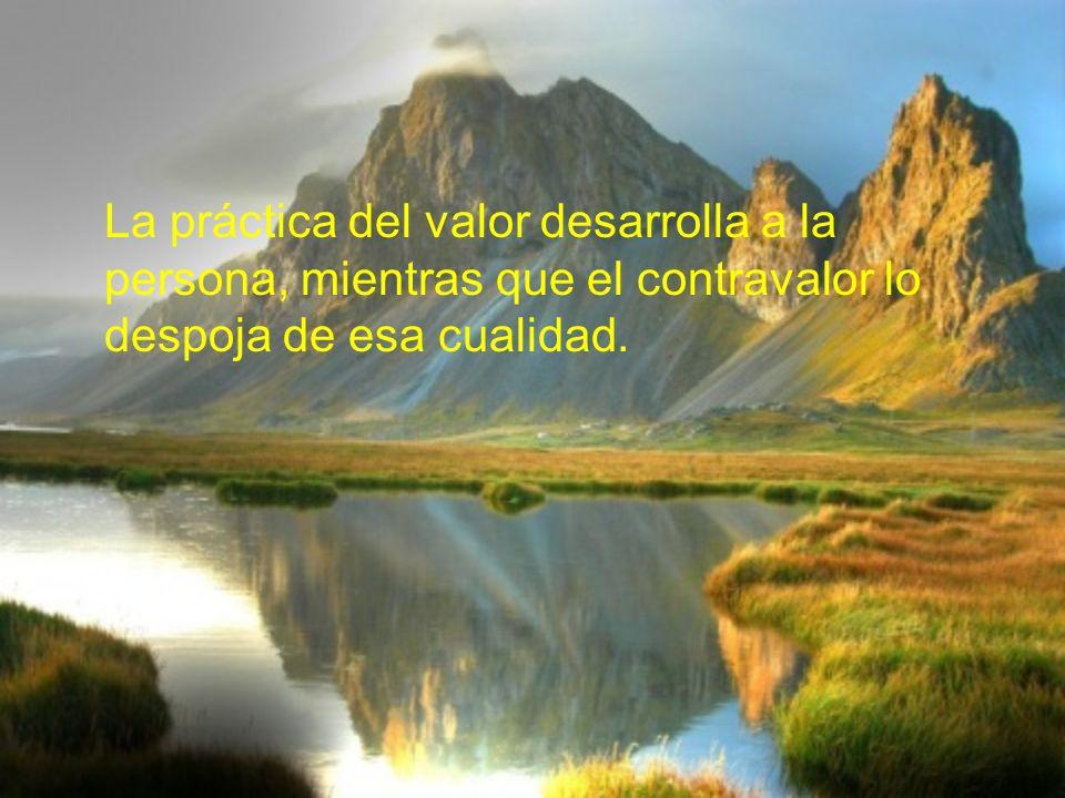 La práctica del valor desarrolla a la persona, mientras que el contravalor lo despoja de esa cualidad.