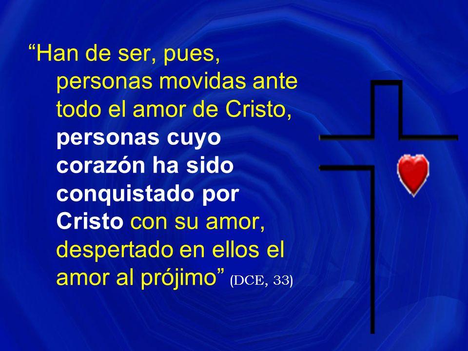 Han de ser, pues, personas movidas ante todo el amor de Cristo, personas cuyo corazón ha sido conquistado por Cristo con su amor, despertado en ellos el amor al prójimo (DCE, 33)