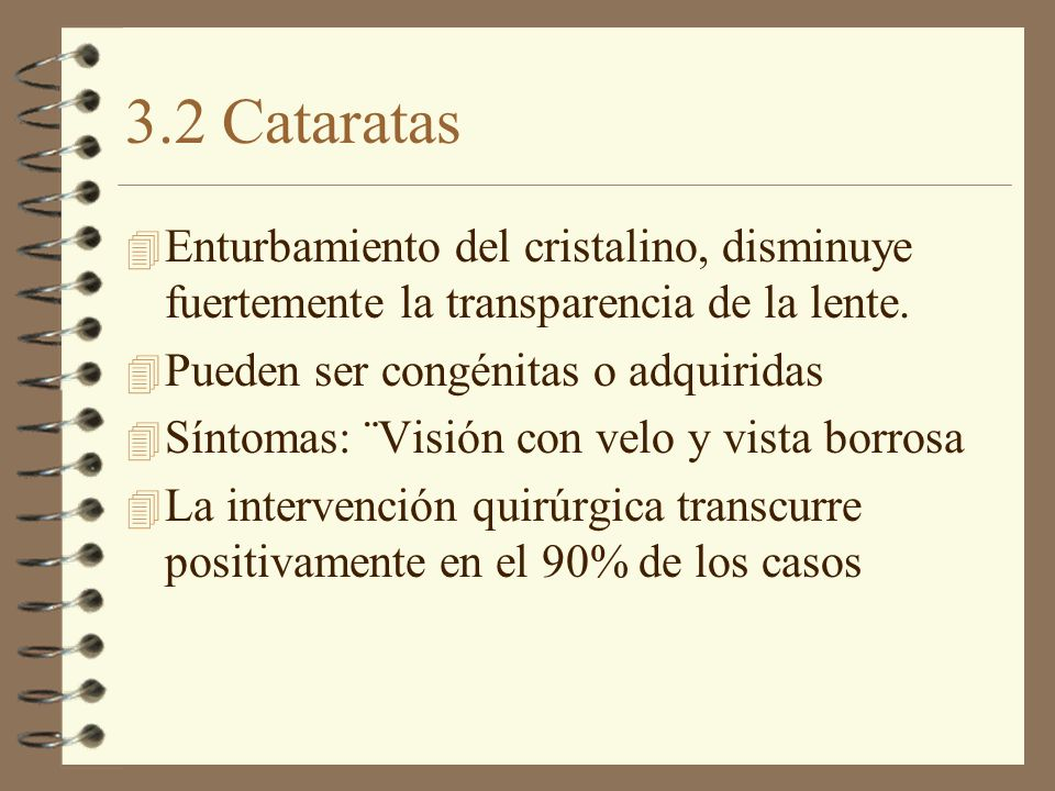 3.2 Cataratas Enturbamiento del cristalino, disminuye fuertemente la transparencia de la lente. Pueden ser congénitas o adquiridas.