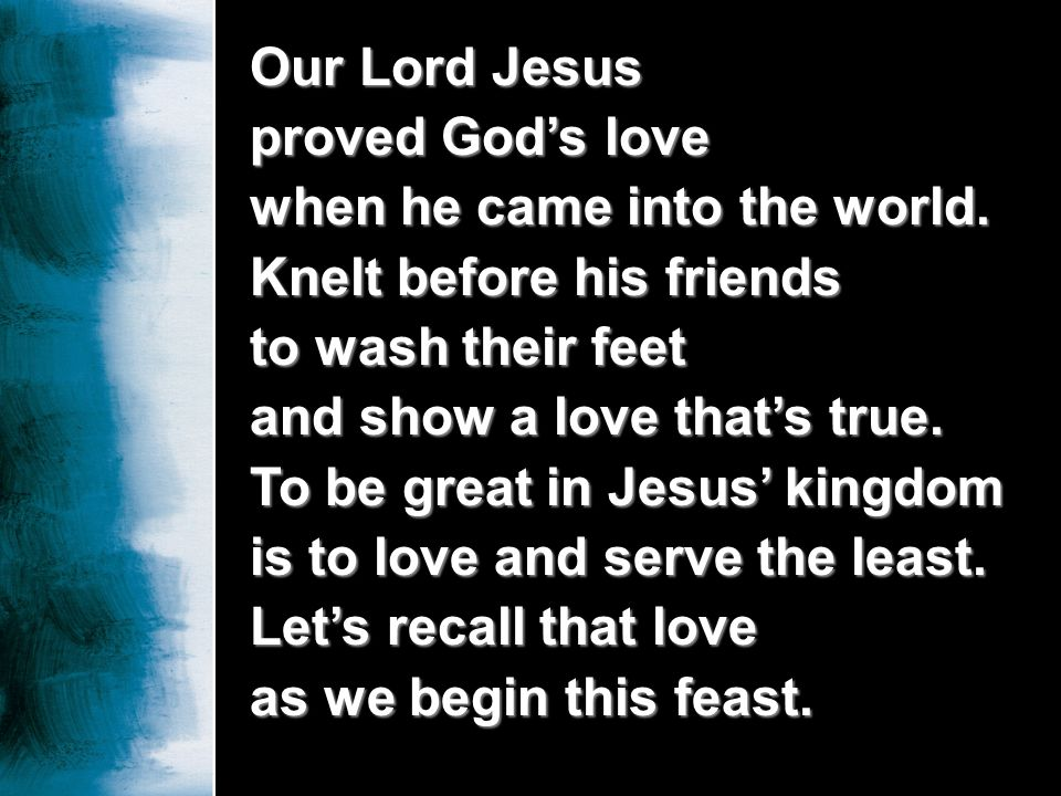 Our Lord Jesus proved God's love. when he came into the world. Knelt before his friends. to wash their feet.