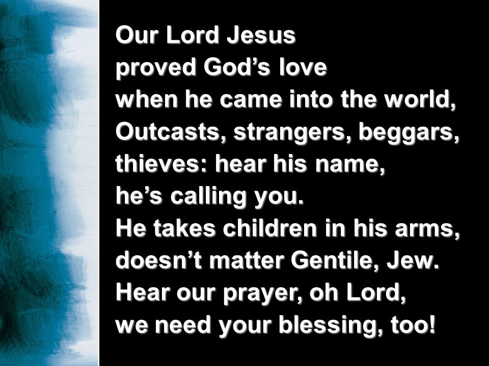 Our Lord Jesus proved God's love. when he came into the world, Outcasts, strangers, beggars, thieves: hear his name,