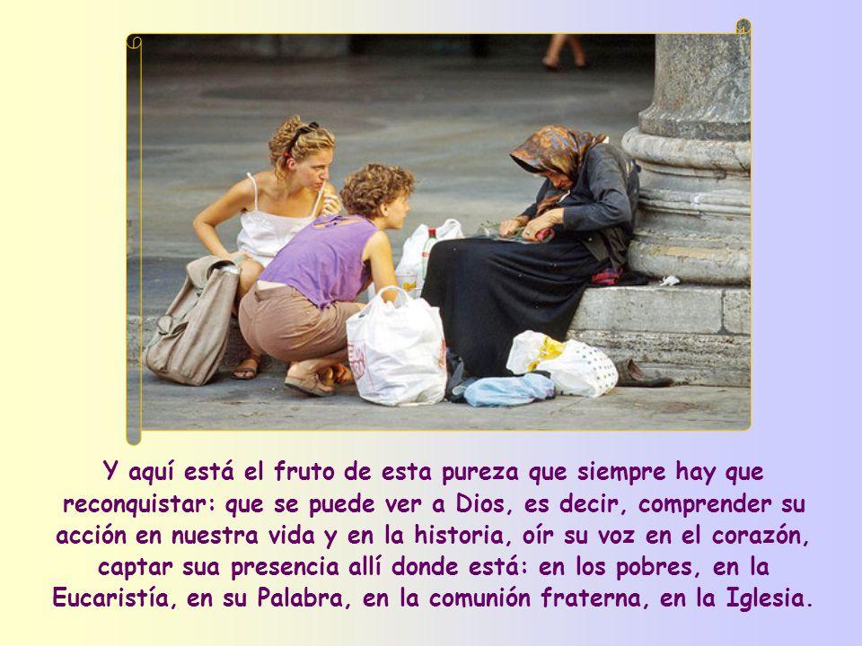 Y aquí está el fruto de esta pureza que siempre hay que reconquistar: que se puede ver a Dios, es decir, comprender su acción en nuestra vida y en la historia, oír su voz en el corazón, captar sua presencia allí donde está: en los pobres, en la Eucaristía, en su Palabra, en la comunión fraterna, en la Iglesia.
