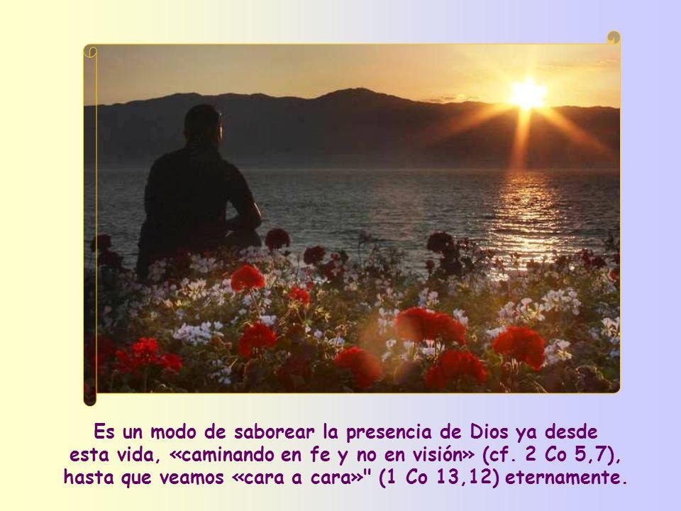 Es un modo de saborear la presencia de Dios ya desde esta vida, «caminando en fe y no en visión» (cf.