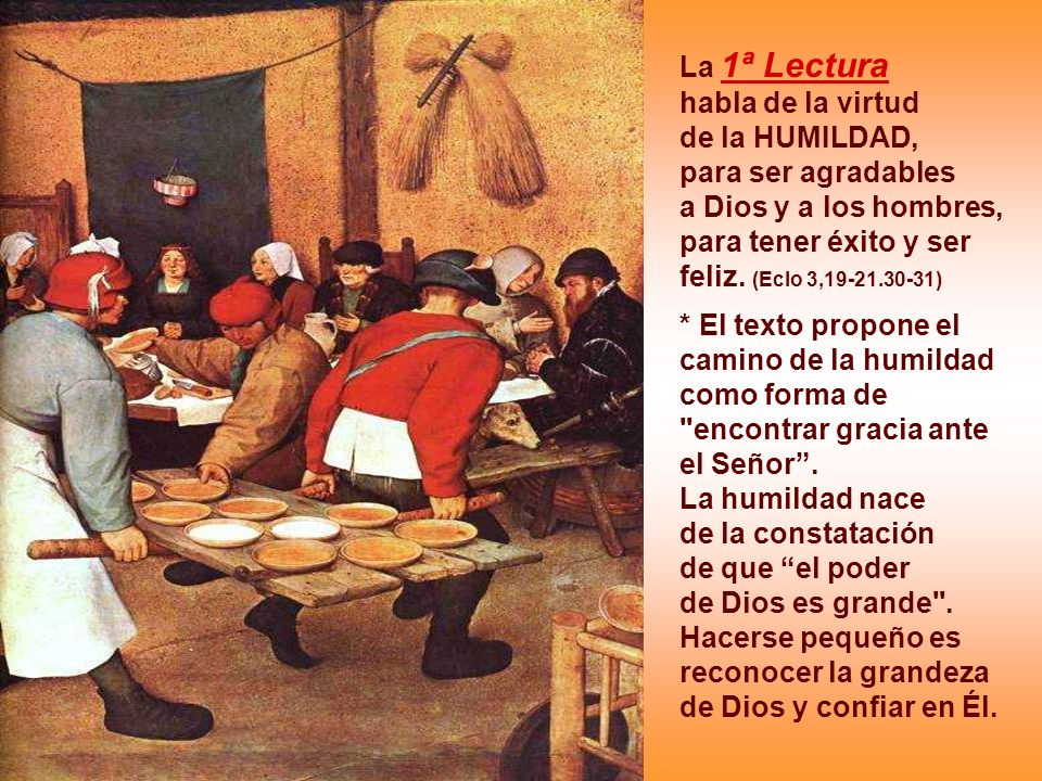 La 1ª Lectura habla de la virtud. de la HUMILDAD, para ser agradables. a Dios y a los hombres, para tener éxito y ser feliz. (Eclo 3,19-21.30-31)