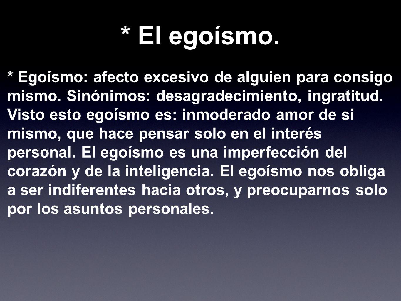 * El egoísmo.* Egoísmo: afecto excesivo de alguien para consigo mismo. Sinónimos: desagradecimiento, ingratitud.