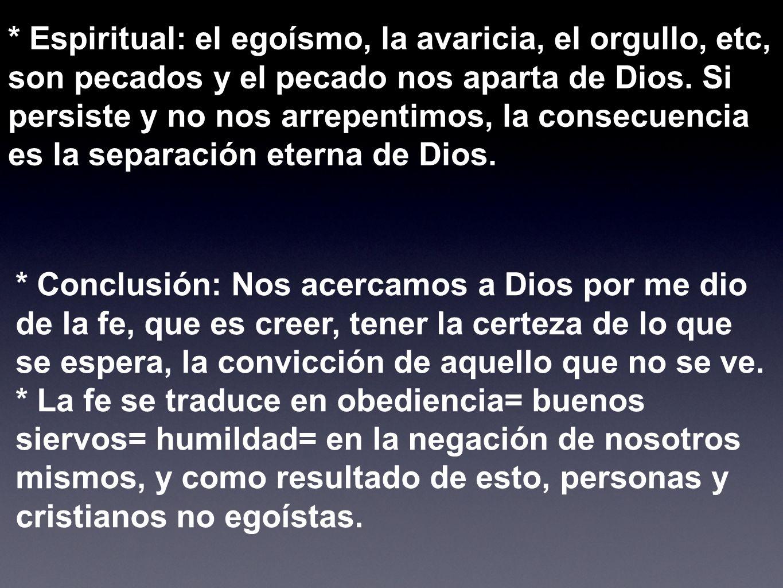 * Espiritual: el egoísmo, la avaricia, el orgullo, etc, son pecados y el pecado nos aparta de Dios. Si persiste y no nos arrepentimos, la consecuencia es la separación eterna de Dios.