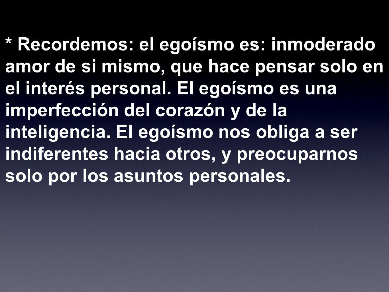 * Recordemos: el egoísmo es: inmoderado amor de si mismo, que hace pensar solo en el interés personal.