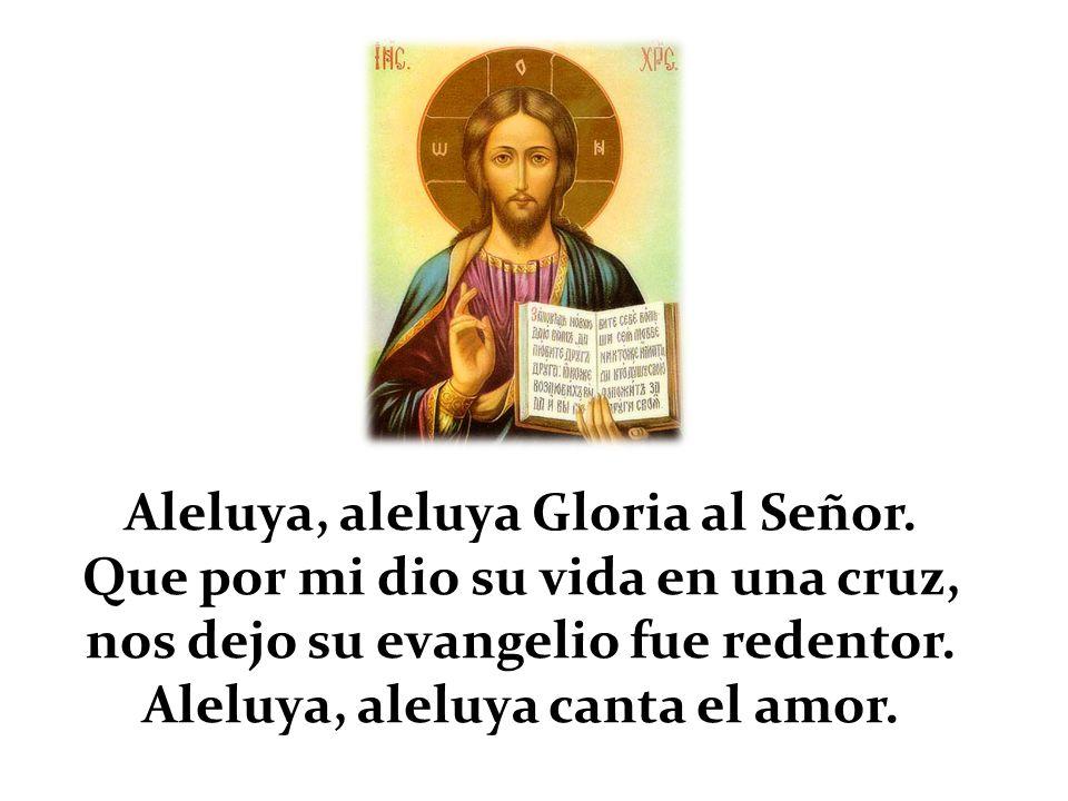 Aleluya, aleluya Gloria al Señor. Que por mi dio su vida en una cruz,