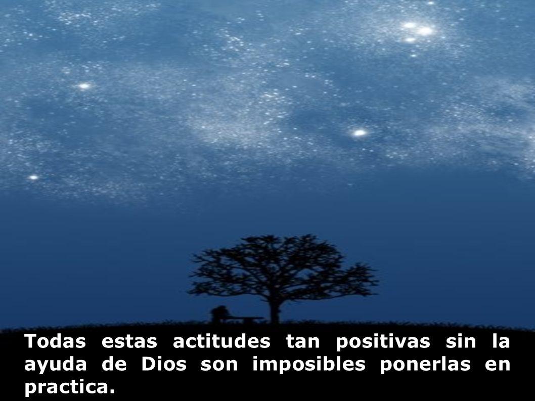 Todas estas actitudes tan positivas sin la ayuda de Dios son imposibles ponerlas en practica.