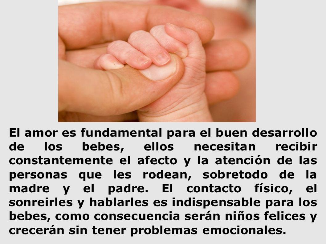 El amor es fundamental para el buen desarrollo de los bebes, ellos necesitan recibir constantemente el afecto y la atención de las personas que les rodean, sobretodo de la madre y el padre.
