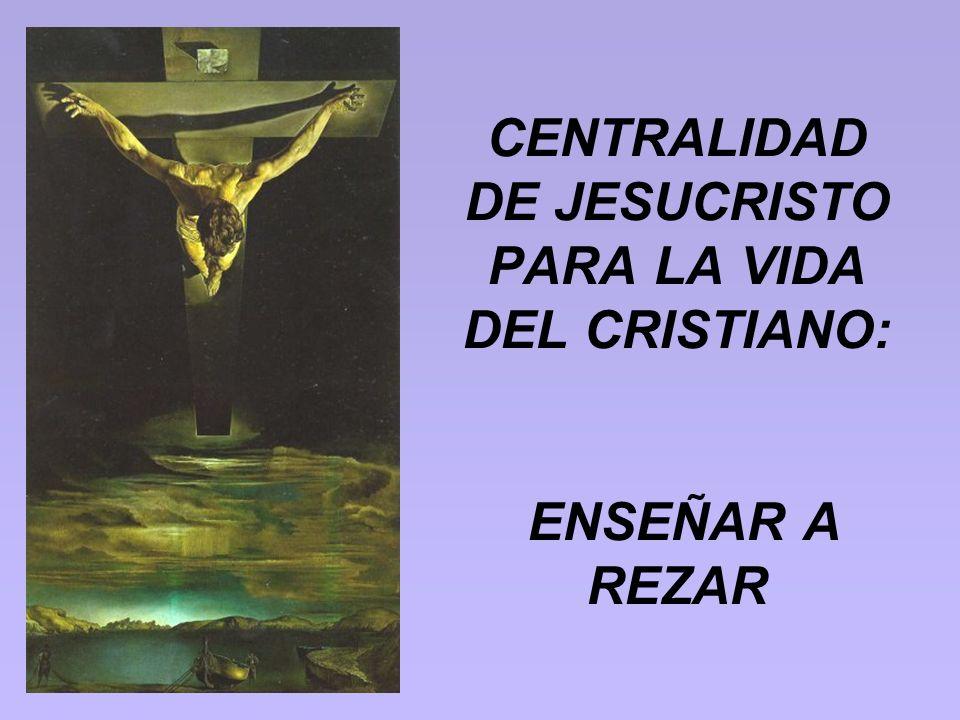 CENTRALIDAD DE JESUCRISTO PARA LA VIDA DEL CRISTIANO: ENSEÑAR A REZAR