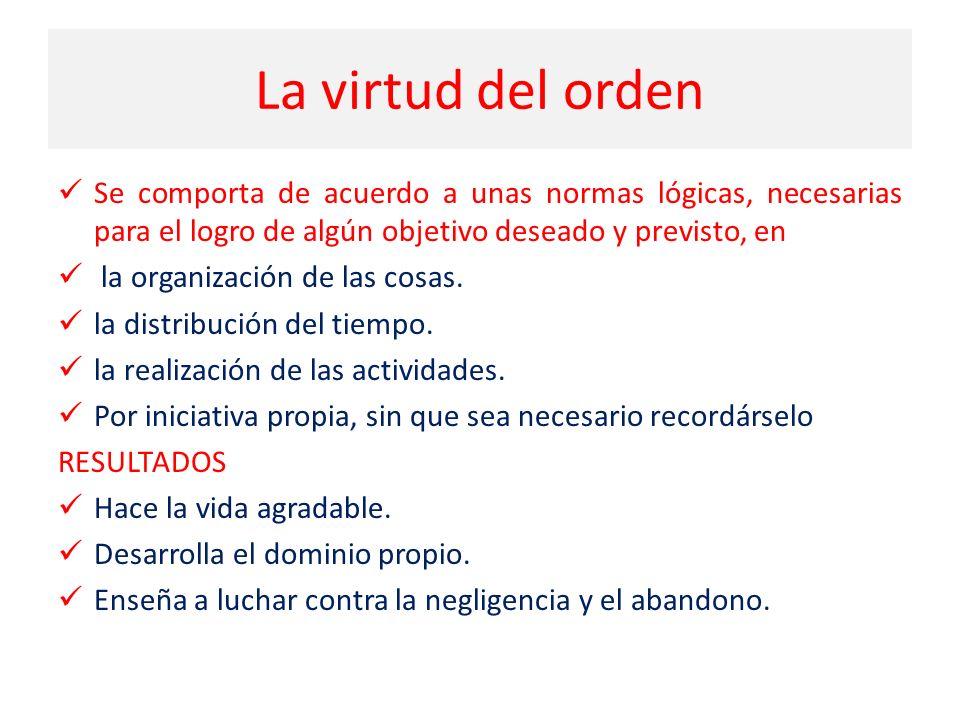 La virtud del orden Se comporta de acuerdo a unas normas lógicas, necesarias para el logro de algún objetivo deseado y previsto, en.