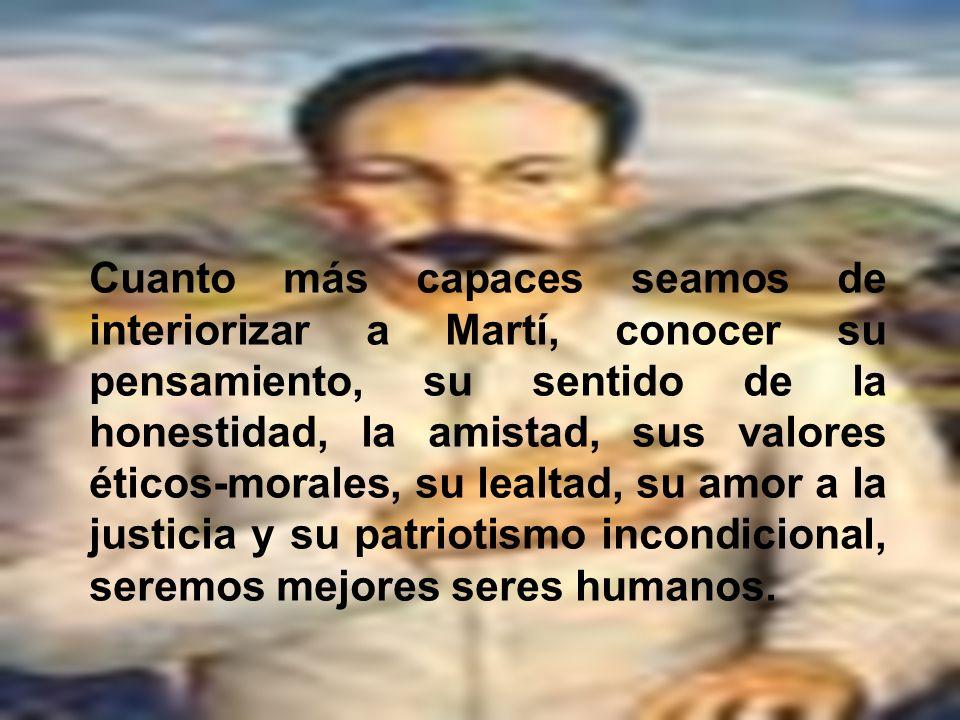 Cuanto más capaces seamos de interiorizar a Martí, conocer su pensamiento, su sentido de la honestidad, la amistad, sus valores éticos-morales, su lealtad, su amor a la justicia y su patriotismo incondicional, seremos mejores seres humanos.