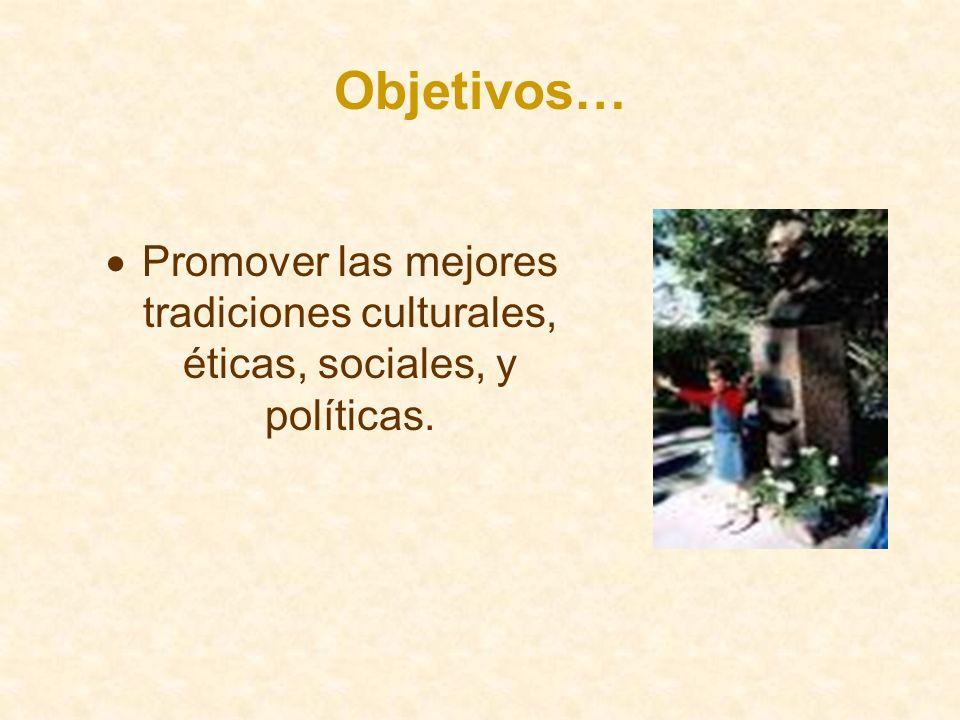 Objetivos… Promover las mejores tradiciones culturales, éticas, sociales, y políticas.