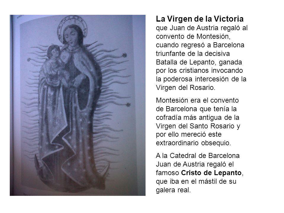 La Virgen de la Victoria que Juan de Austria regaló al convento de Montesión, cuando regresó a Barcelona triunfante de la decisiva Batalla de Lepanto, ganada por los cristianos invocando la poderosa intercesión de la Virgen del Rosario.