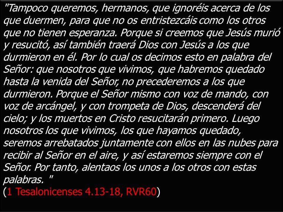 Tampoco queremos, hermanos, que ignoréis acerca de los que duermen, para que no os entristezcáis como los otros que no tienen esperanza. Porque si creemos que Jesús murió y resucitó, así también traerá Dios con Jesús a los que durmieron en él. Por lo cual os decimos esto en palabra del Señor: que nosotros que vivimos, que habremos quedado hasta la venida del Señor, no precederemos a los que durmieron. Porque el Señor mismo con voz de mando, con voz de arcángel, y con trompeta de Dios, descenderá del cielo; y los muertos en Cristo resucitarán primero. Luego nosotros los que vivimos, los que hayamos quedado, seremos arrebatados juntamente con ellos en las nubes para recibir al Señor en el aire, y así estaremos siempre con el Señor. Por tanto, alentaos los unos a los otros con estas palabras.