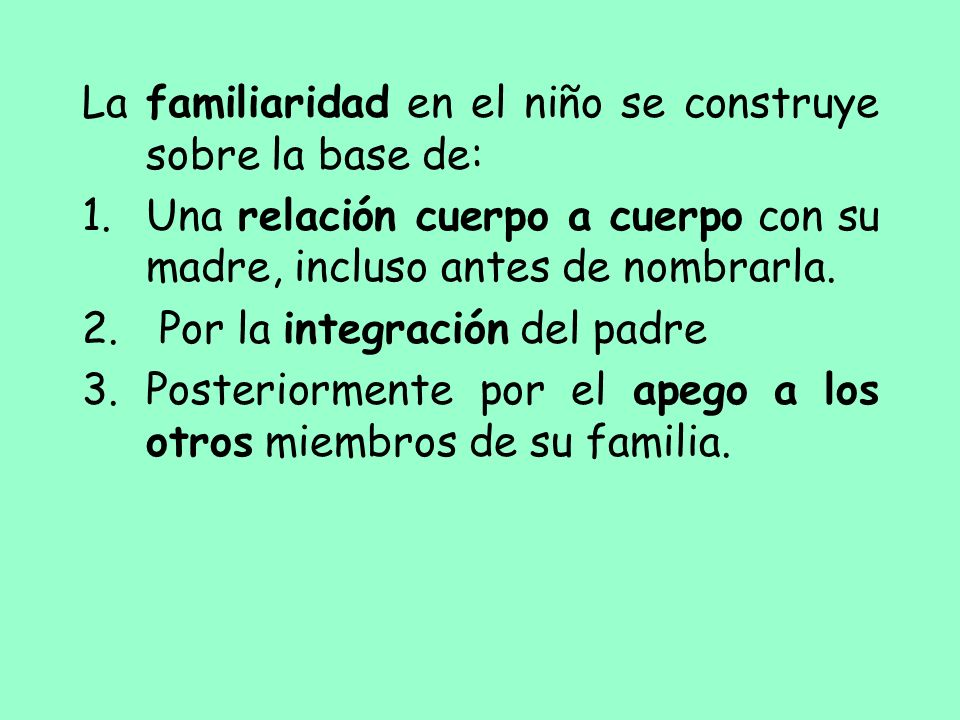 La familiaridad en el niño se construye sobre la base de: