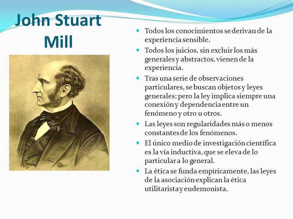 John Stuart Mill Todos los conocimientos se derivan de la experiencia sensible.