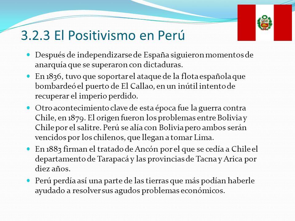 3.2.3 El Positivismo en Perú Después de independizarse de España siguieron momentos de anarquía que se superaron con dictaduras.