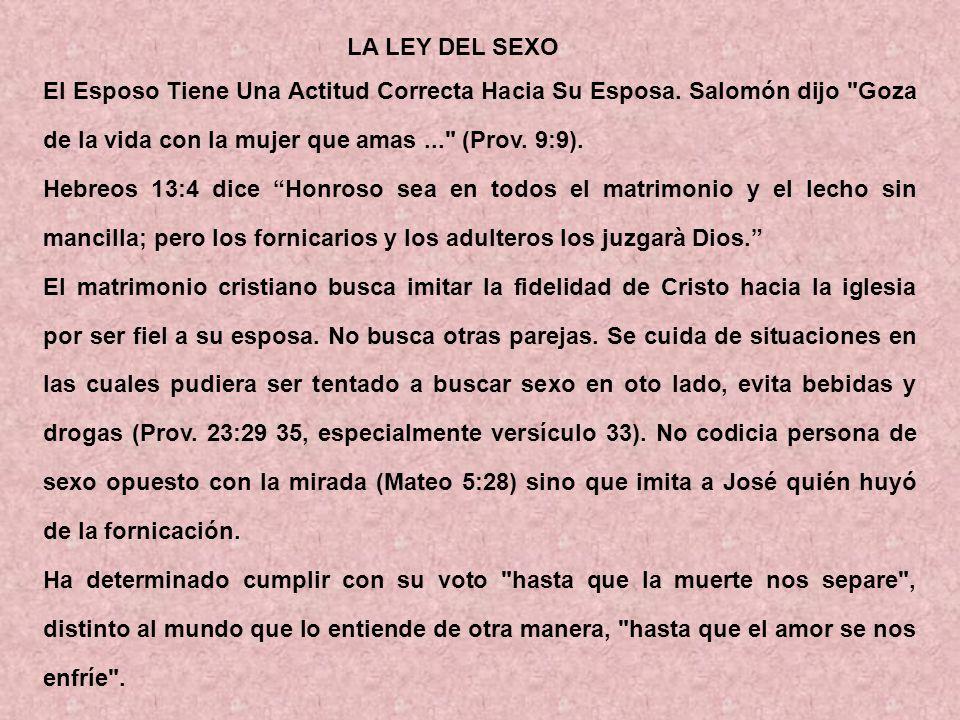 LA LEY DEL SEXO El Esposo Tiene Una Actitud Correcta Hacia Su Esposa. Salomón dijo Goza de la vida con la mujer que amas ... (Prov. 9:9).