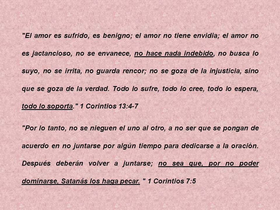 El amor es sufrido, es benigno; el amor no tiene envidia; el amor no es jactancioso, no se envanece, no hace nada indebido, no busca lo suyo, no se irrita, no guarda rencor; no se goza de la injusticia, sino que se goza de la verdad. Todo lo sufre, todo lo cree, todo lo espera, todo lo soporta. 1 Corintios 13:4-7