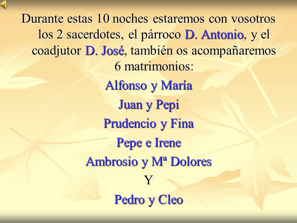 Durante estas 10 noches estaremos con vosotros los 2 sacerdotes, el párroco D. Antonio, y el coadjutor D. José, también os acompañaremos 6 matrimonios: