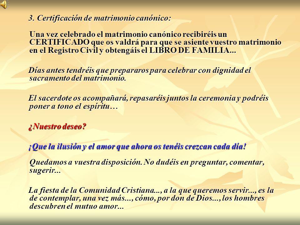 3. Certificación de matrimonio canónico: Una vez celebrado el matrimonio canónico recibiréis un CERTIFICADO que os valdrá para que se asiente vuestro matrimonio en el Registro Civil y obtengáis el LIBRO DE FAMILIA...