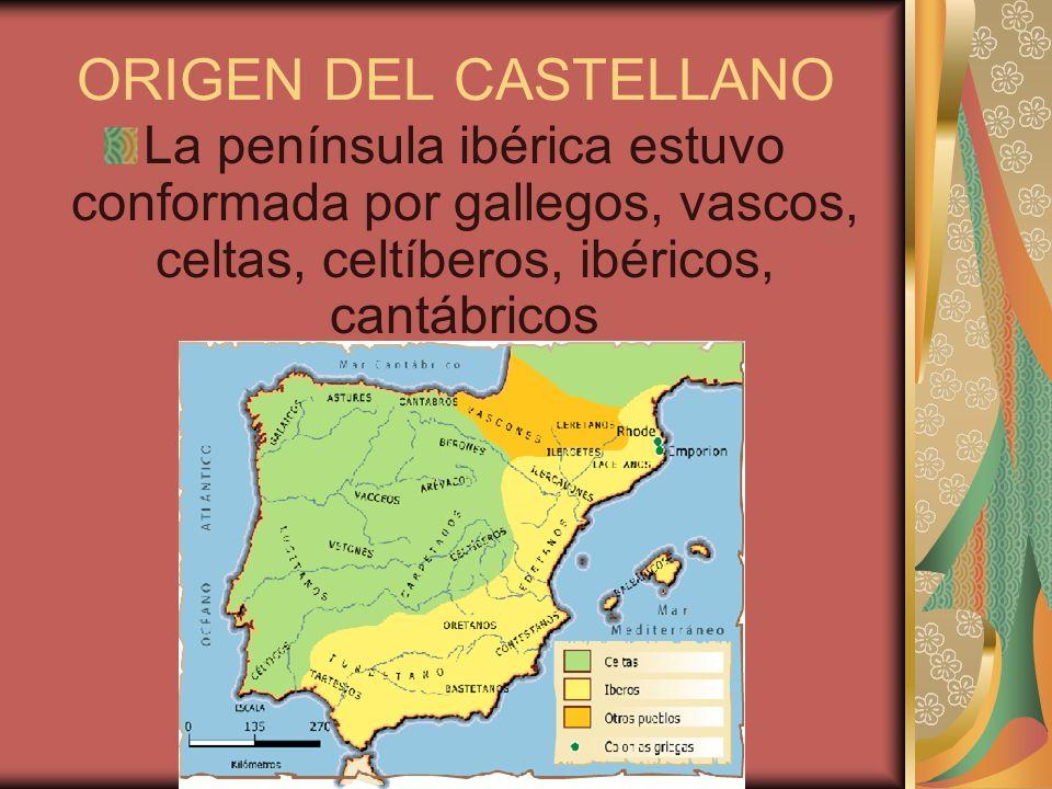 ORIGEN DEL CASTELLANO La península ibérica estuvo conformada por gallegos, vascos, celtas, celtíberos, ibéricos, cantábricos.