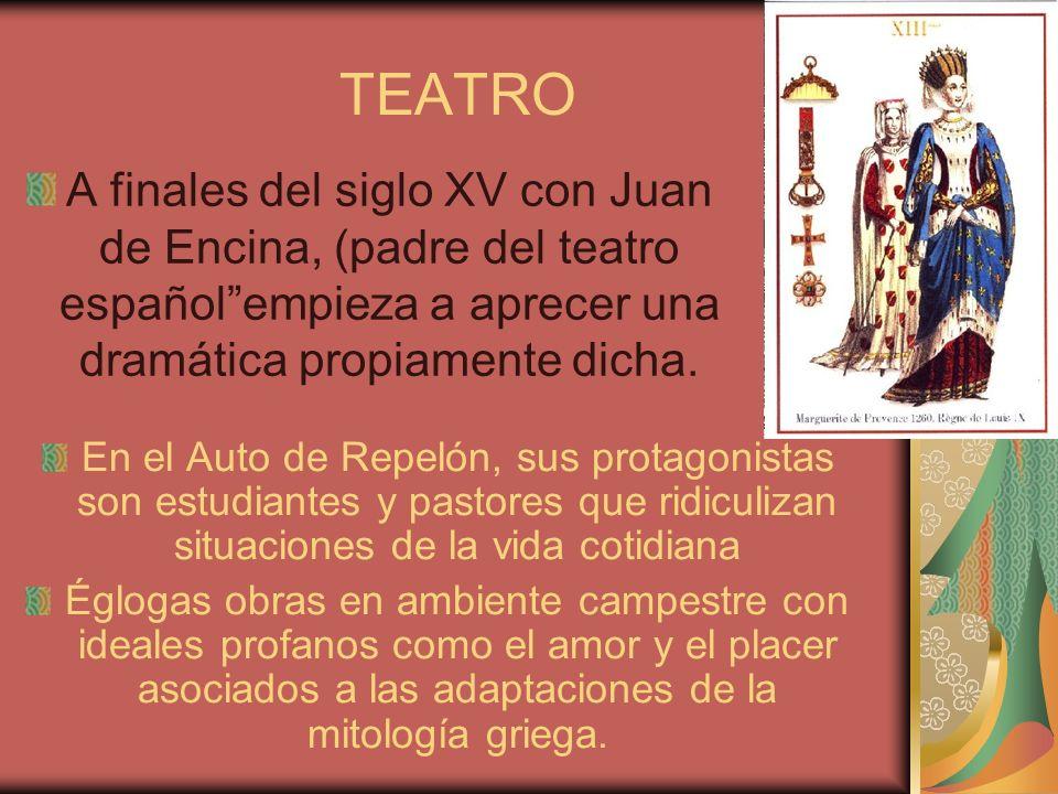 TEATRO A finales del siglo XV con Juan de Encina, (padre del teatro español empieza a aprecer una dramática propiamente dicha.