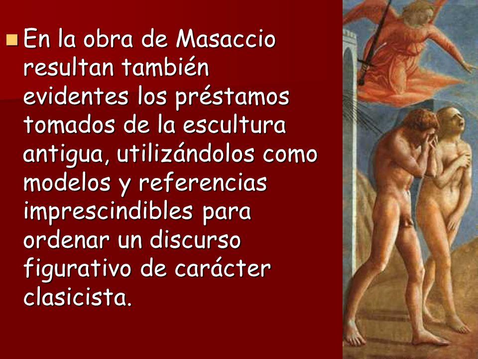 En la obra de Masaccio resultan también evidentes los préstamos tomados de la escultura antigua, utilizándolos como modelos y referencias imprescindibles para ordenar un discurso figurativo de carácter clasicista.