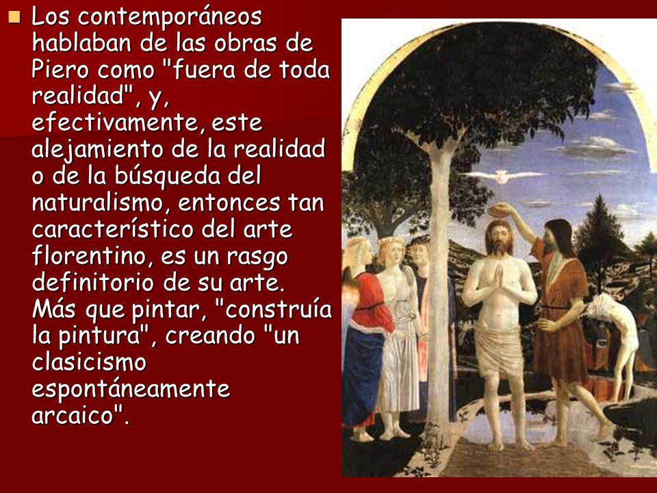 Los contemporáneos hablaban de las obras de Piero como fuera de toda realidad , y, efectivamente, este alejamiento de la realidad o de la búsqueda del naturalismo, entonces tan característico del arte florentino, es un rasgo definitorio de su arte.