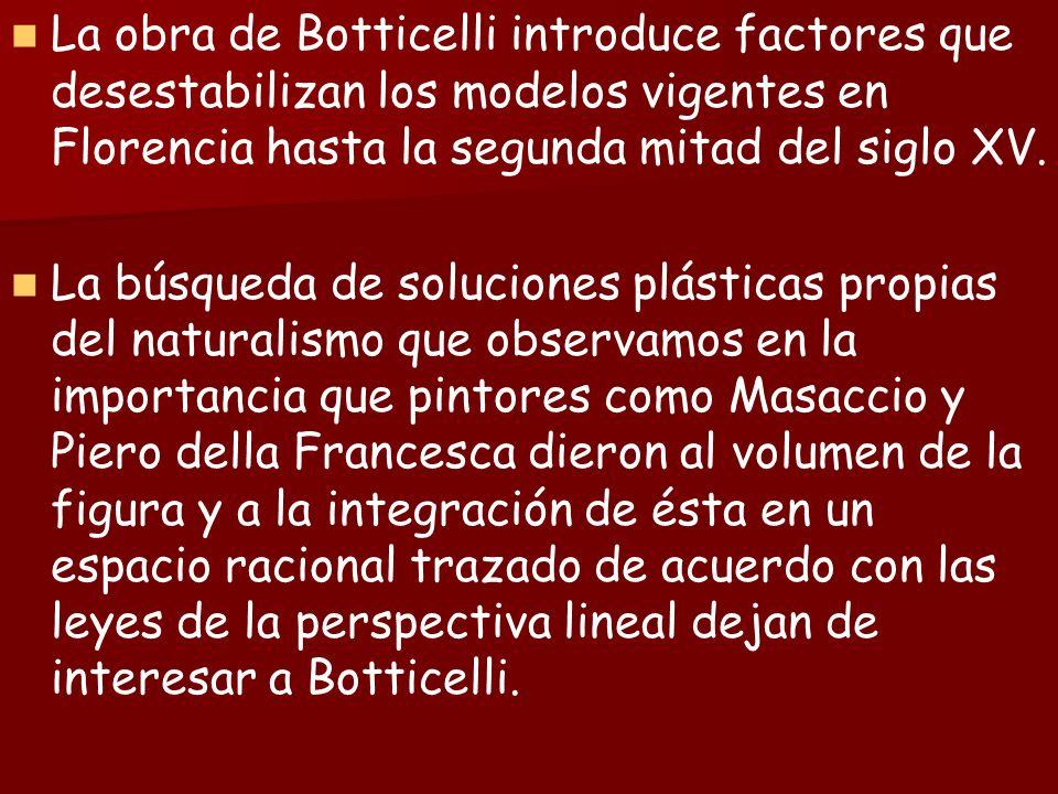 La obra de Botticelli introduce factores que desestabilizan los modelos vigentes en Florencia hasta la segunda mitad del siglo XV.