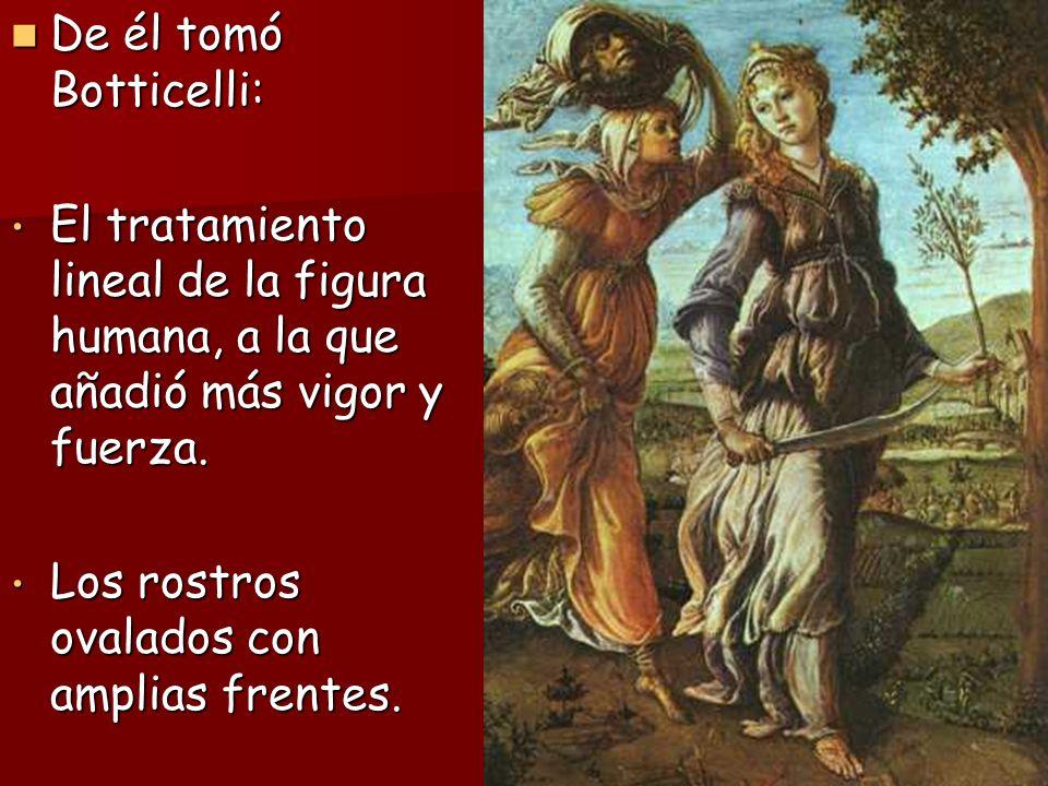 De él tomó Botticelli: El tratamiento lineal de la figura humana, a la que añadió más vigor y fuerza.