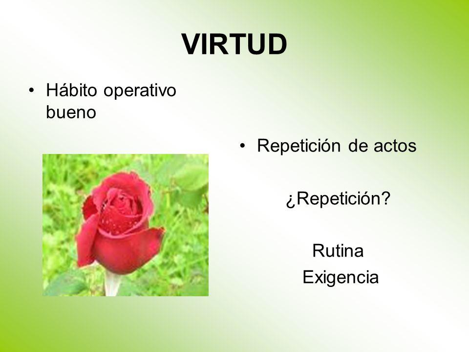 VIRTUD Hábito operativo bueno Repetición de actos ¿Repetición Rutina