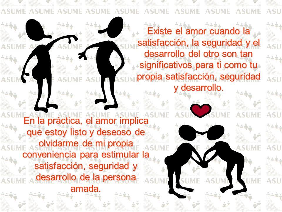 Existe el amor cuando la satisfacción, la seguridad y el desarrollo del otro son tan significativos para ti como tu propia satisfacción, seguridad y desarrollo.