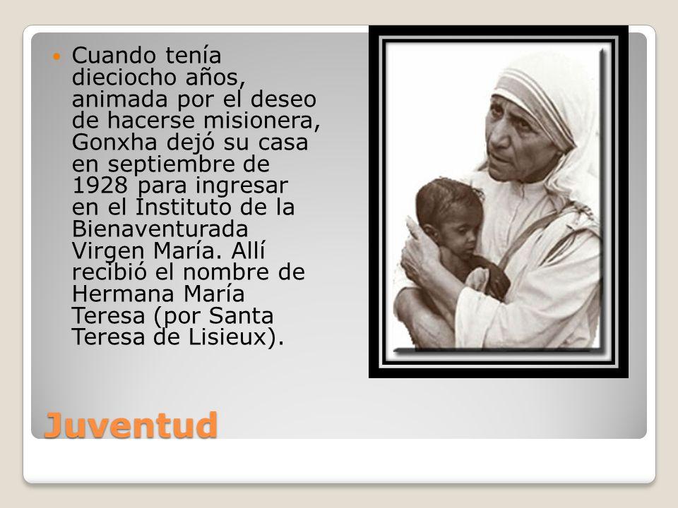 Cuando tenía dieciocho años, animada por el deseo de hacerse misionera, Gonxha dejó su casa en septiembre de 1928 para ingresar en el Instituto de la Bienaventurada Virgen María. Allí recibió el nombre de Hermana María Teresa (por Santa Teresa de Lisieux).