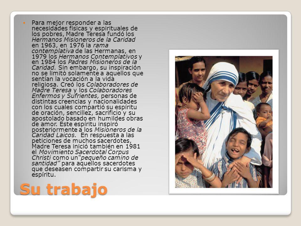 Para mejor responder a las necesidades físicas y espirituales de los pobres, Madre Teresa fundó los Hermanos Misioneros de la Caridad en 1963, en 1976 la rama contemplativa de las Hermanas, en 1979 los Hermanos Contemplativos y en 1984 los Padres Misioneros de la Caridad. Sin embargo, su inspiración no se limitò solamente a aquellos que sentían la vocación a la vida religiosa. Creó los Colaboradores de Madre Teresa y los Colaboradores Enfermos y Sufrientes, personas de distintas creencias y nacionalidades con los cuales compartió su espíritu de oración, sencillez, sacrificio y su apostolado basado en humildes obras de amor. Este espíritu inspiró posteriormente a los Misioneros de la Caridad Laicos. En respuesta a las peticiones de muchos sacerdotes, Madre Teresa inició también en 1981 el Movimiento Sacerdotal Corpus Christi como un pequeño camino de santidad para aquellos sacerdotes que deseasen compartir su carisma y espíritu.