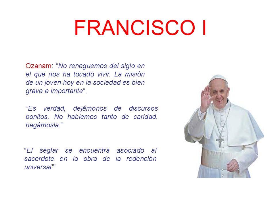 FRANCISCO I Ozanam: No reneguemos del siglo en el que nos ha tocado vivir. La misión de un joven hoy en la sociedad es bien grave e importante ,