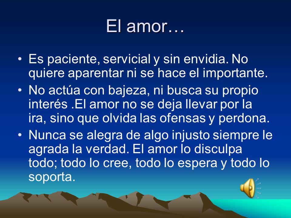 El amor… Es paciente, servicial y sin envidia. No quiere aparentar ni se hace el importante.