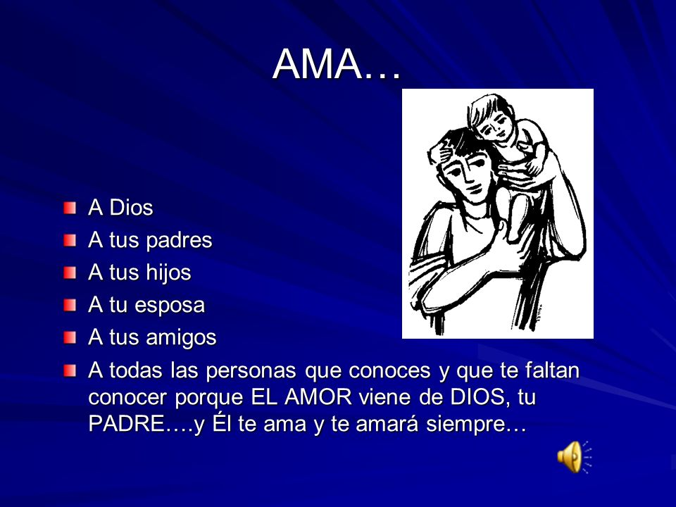 AMA… A Dios A tus padres A tus hijos A tu esposa A tus amigos