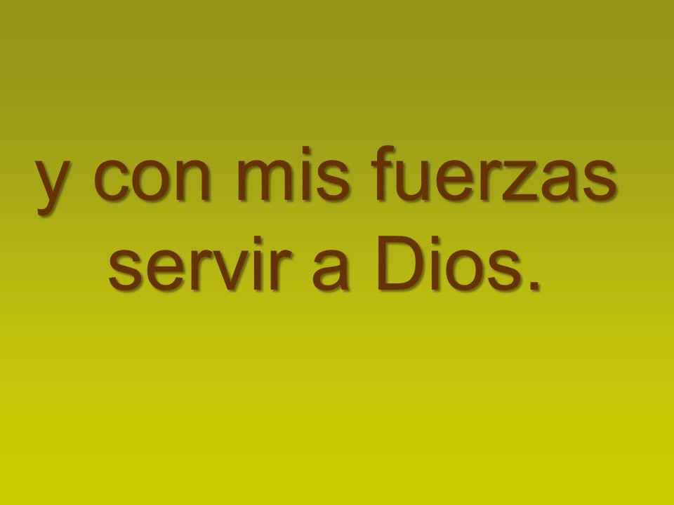 y con mis fuerzas servir a Dios.