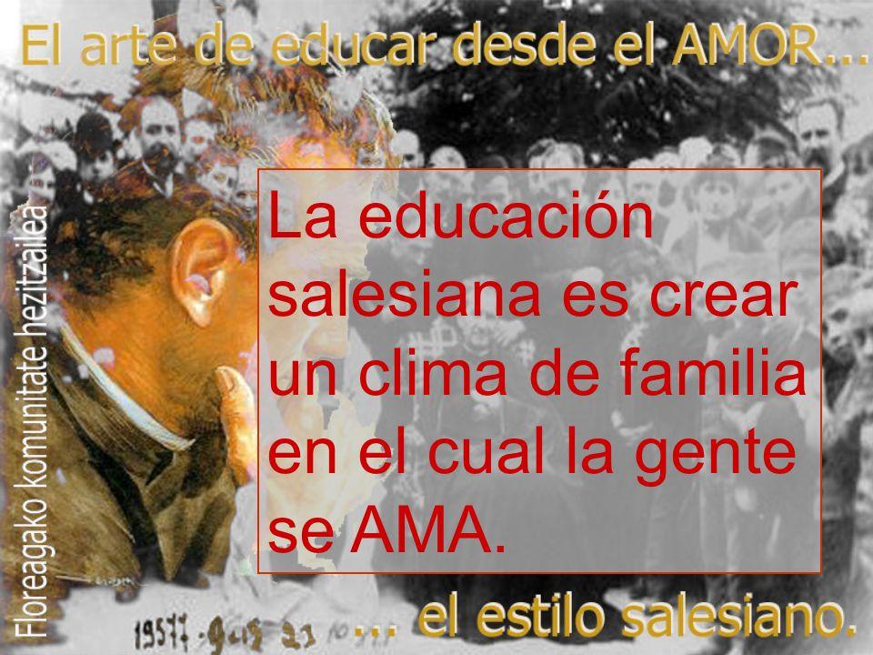 La educación salesiana es crear un clima de familia en el cual la gente se AMA.