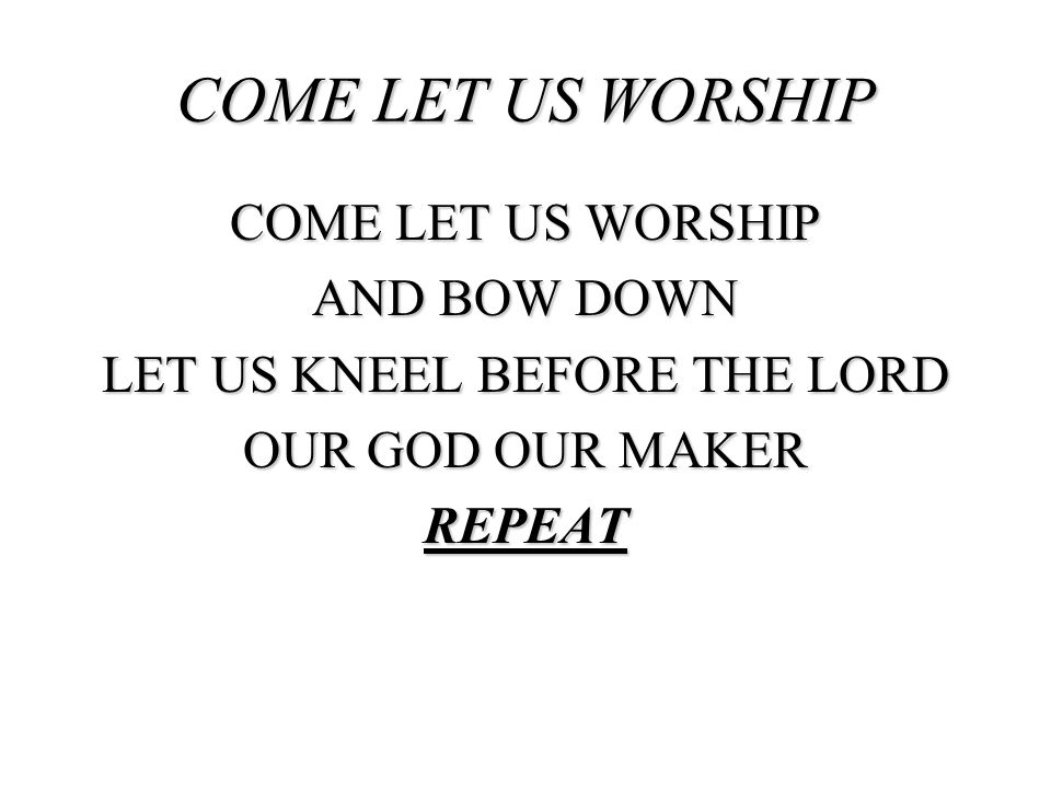 COME LET US WORSHIP COME LET US WORSHIP AND BOW DOWN LET US KNEEL BEFORE THE LORD OUR GOD OUR MAKER REPEAT