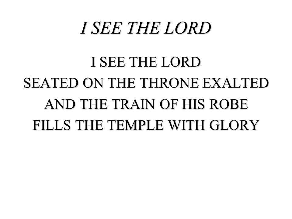 I SEE THE LORD I SEE THE LORD SEATED ON THE THRONE EXALTED AND THE TRAIN OF HIS ROBE FILLS THE TEMPLE WITH GLORY