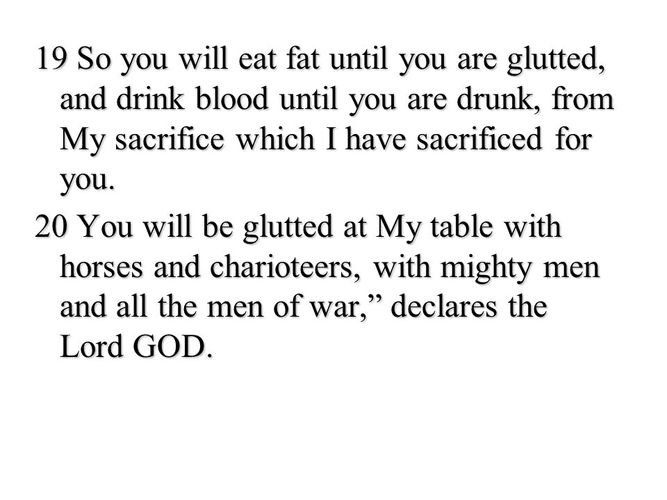 19 So you will eat fat until you are glutted, and drink blood until you are drunk, from My sacrifice which I have sacrificed for you.