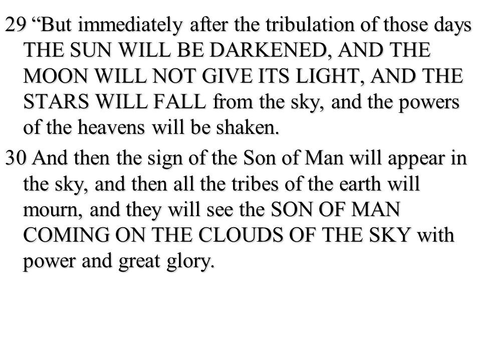 29 But immediately after the tribulation of those days THE SUN WILL BE DARKENED, AND THE MOON WILL NOT GIVE ITS LIGHT, AND THE STARS WILL FALL from the sky, and the powers of the heavens will be shaken.