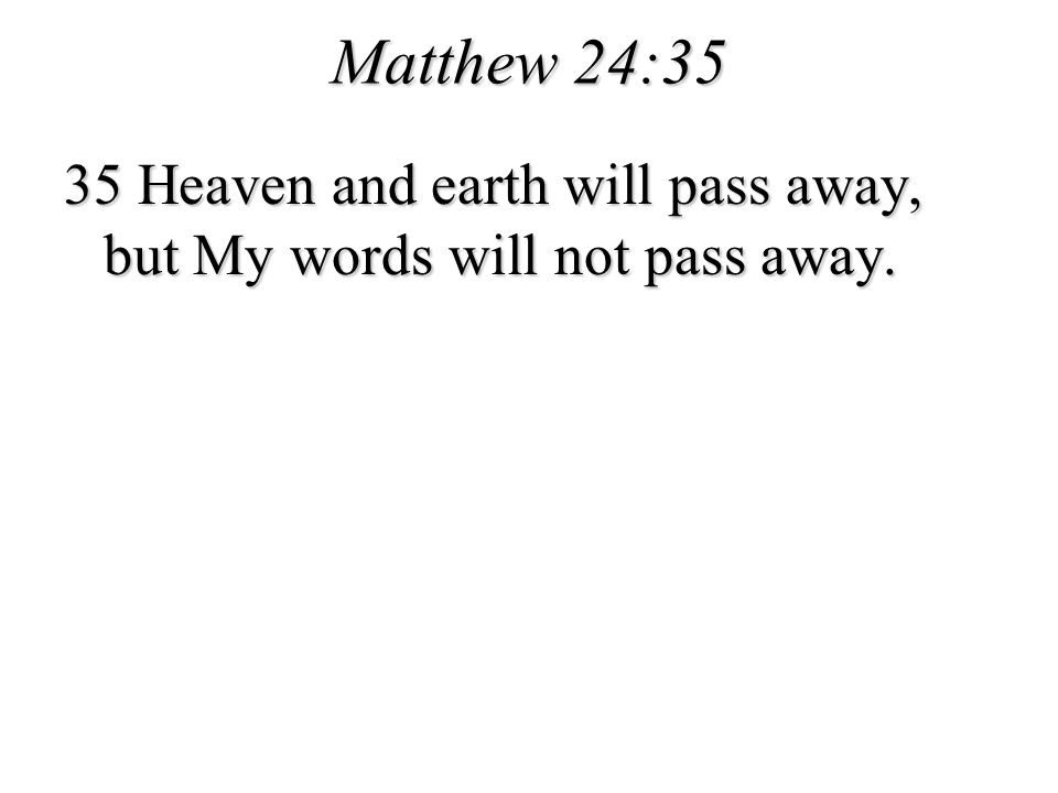 Matthew 24:35 35 Heaven and earth will pass away, but My words will not pass away.